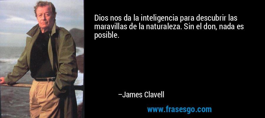 Dios nos da la inteligencia para descubrir las maravillas de la naturaleza. Sin el don, nada es posible. – James Clavell