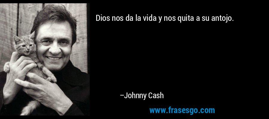 Dios nos da la vida y nos quita a su antojo. – Johnny Cash