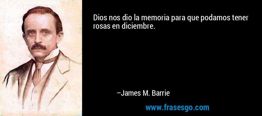 Dios nos dio la memoria para que podamos tener rosas en diciembre. – James M. Barrie