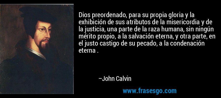 Dios preordenado, para su propia gloria y la exhibición de sus atributos de la misericordia y de la justicia, una parte de la raza humana, sin ningún mérito propio, a la salvación eterna, y otra parte, en el justo castigo de su pecado, a la condenación eterna . – John Calvin
