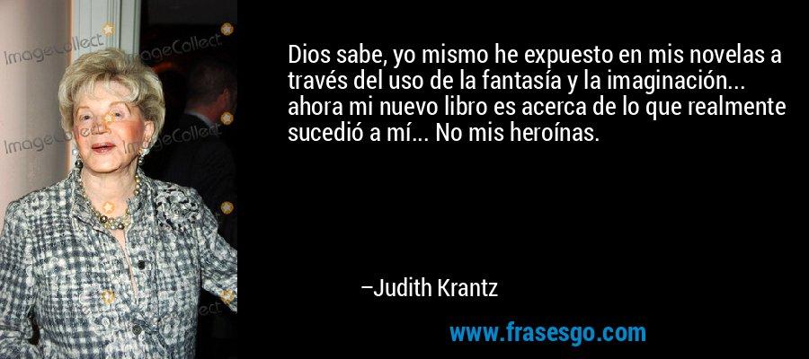 Dios sabe, yo mismo he expuesto en mis novelas a través del uso de la fantasía y la imaginación... ahora mi nuevo libro es acerca de lo que realmente sucedió a mí... No mis heroínas. – Judith Krantz