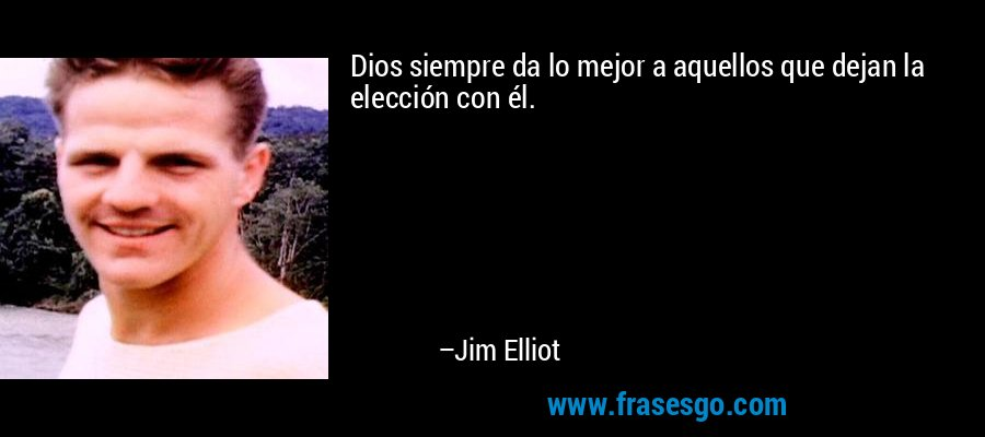 Dios siempre da lo mejor a aquellos que dejan la elección con él. – Jim Elliot