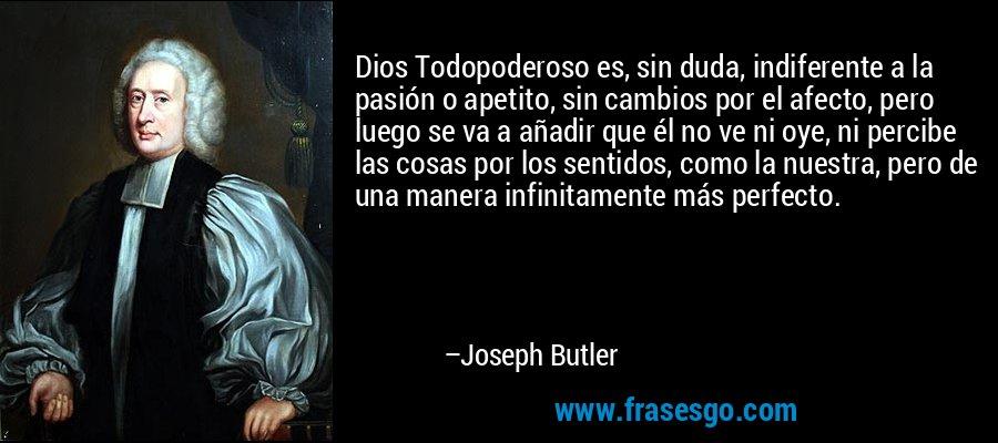 Dios Todopoderoso es, sin duda, indiferente a la pasión o apetito, sin cambios por el afecto, pero luego se va a añadir que él no ve ni oye, ni percibe las cosas por los sentidos, como la nuestra, pero de una manera infinitamente más perfecto. – Joseph Butler