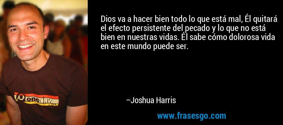 Dios va a hacer bien todo lo que está mal, Él quitará el efecto persistente del pecado y lo que no está bien en nuestras vidas. Él sabe cómo dolorosa vida en este mundo puede ser. – Joshua Harris