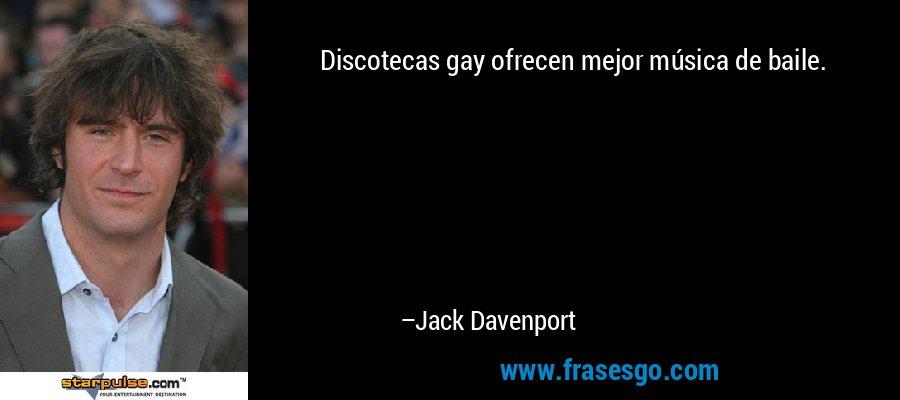 Discotecas gay ofrecen mejor música de baile. – Jack Davenport