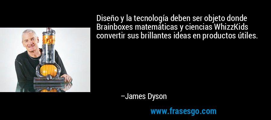 Diseño y la tecnología deben ser objeto donde Brainboxes matemáticas y ciencias WhizzKids convertir sus brillantes ideas en productos útiles. – James Dyson