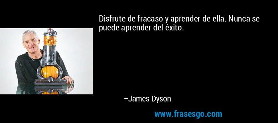 Disfrute de fracaso y aprender de ella. Nunca se puede aprender del éxito. – James Dyson