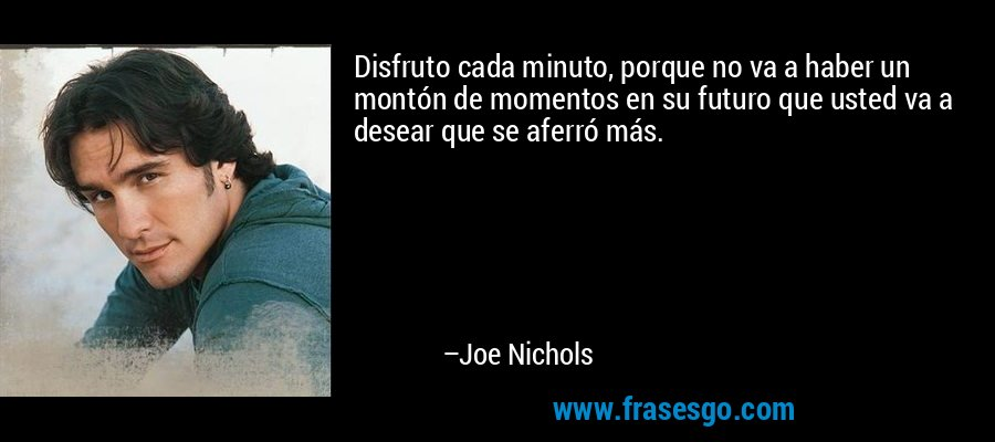 Disfruto cada minuto, porque no va a haber un montón de momentos en su futuro que usted va a desear que se aferró más. – Joe Nichols