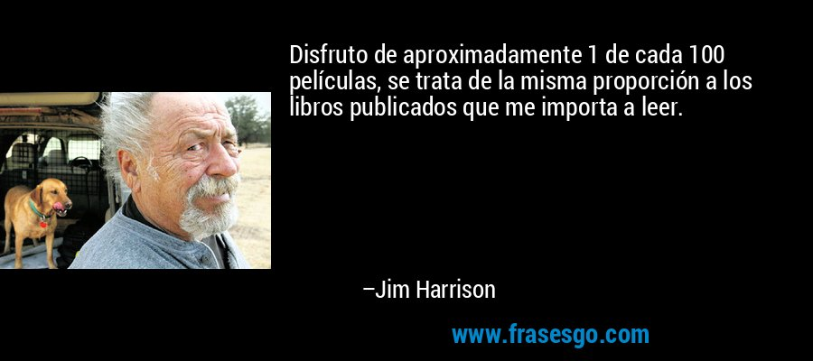 Disfruto de aproximadamente 1 de cada 100 películas, se trata de la misma proporción a los libros publicados que me importa a leer. – Jim Harrison