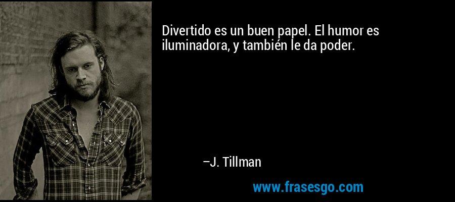 Divertido es un buen papel. El humor es iluminadora, y también le da poder. – J. Tillman