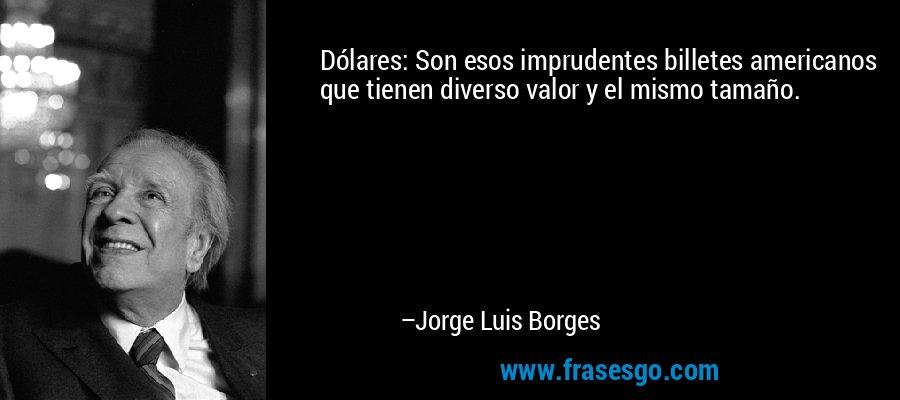 Dólares: Son esos imprudentes billetes americanos que tienen diverso valor y el mismo tamaño. – Jorge Luis Borges