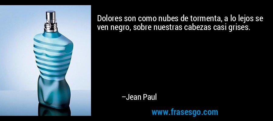 Dolores son como nubes de tormenta, a lo lejos se ven negro, sobre nuestras cabezas casi grises. – Jean Paul
