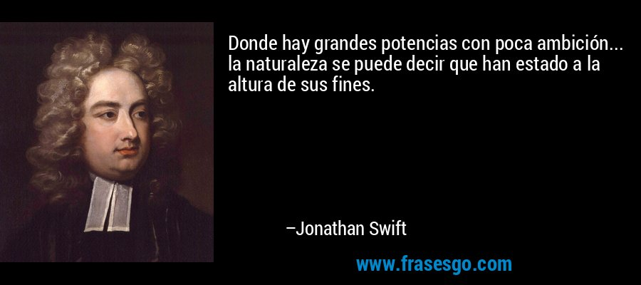 Donde hay grandes potencias con poca ambición... la naturaleza se puede decir que han estado a la altura de sus fines. – Jonathan Swift