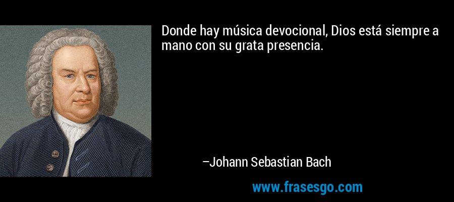 Donde hay música devocional, Dios está siempre a mano con su grata presencia. – Johann Sebastian Bach