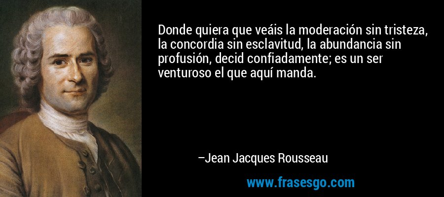 Donde quiera que veáis la moderación sin tristeza, la concordia sin esclavitud, la abundancia sin profusión, decid confiadamente; es un ser venturoso el que aquí manda. – Jean Jacques Rousseau