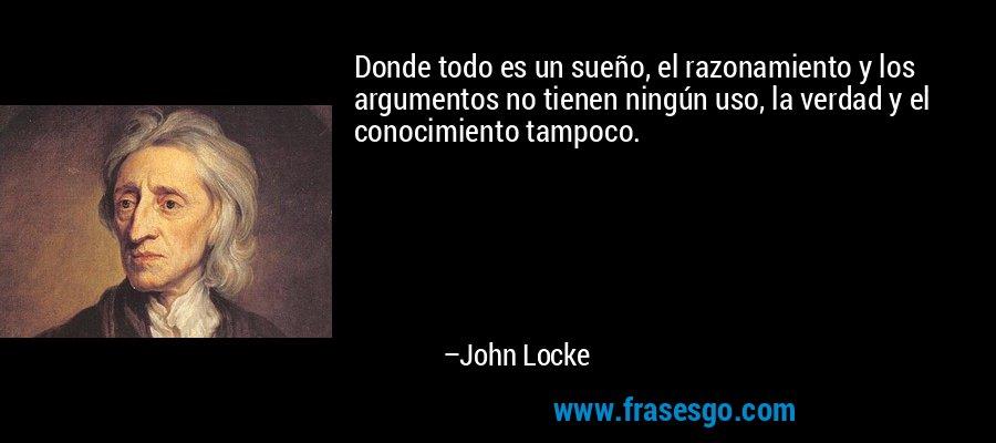 Donde todo es un sueño, el razonamiento y los argumentos no tienen ningún uso, la verdad y el conocimiento tampoco. – John Locke