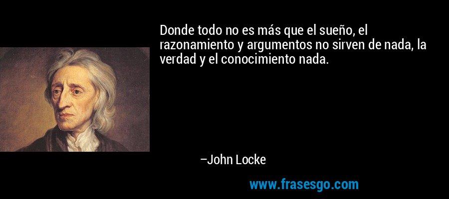 Donde todo no es más que el sueño, el razonamiento y argumentos no sirven de nada, la verdad y el conocimiento nada. – John Locke