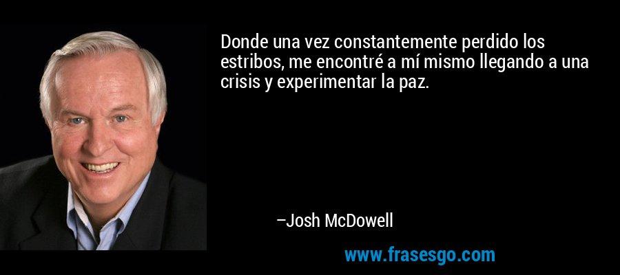 Donde una vez constantemente perdido los estribos, me encontré a mí mismo llegando a una crisis y experimentar la paz. – Josh McDowell