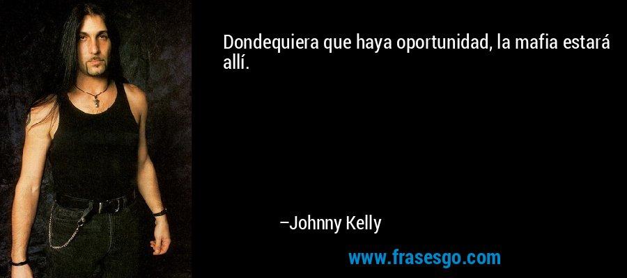 Dondequiera que haya oportunidad, la mafia estará allí. – Johnny Kelly