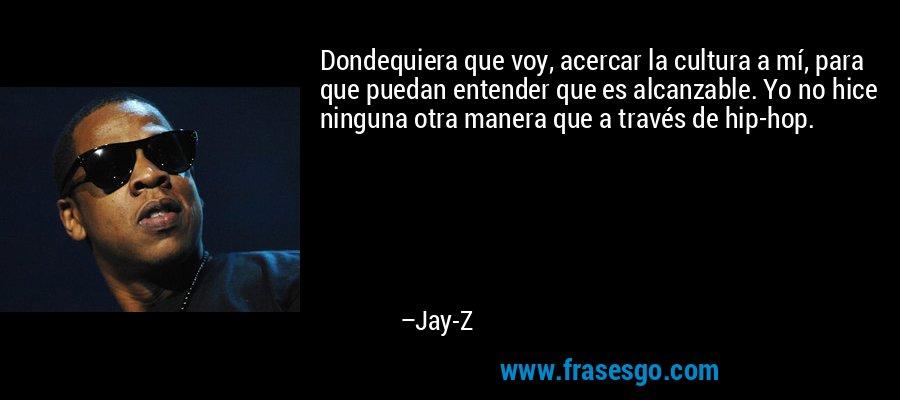 Dondequiera que voy, acercar la cultura a mí, para que puedan entender que es alcanzable. Yo no hice ninguna otra manera que a través de hip-hop. – Jay-Z