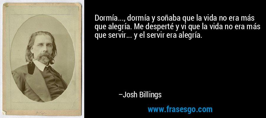 Dormía..., dormía y soñaba que la vida no era más que alegría. Me desperté y vi que la vida no era más que servir... y el servir era alegría. – Josh Billings