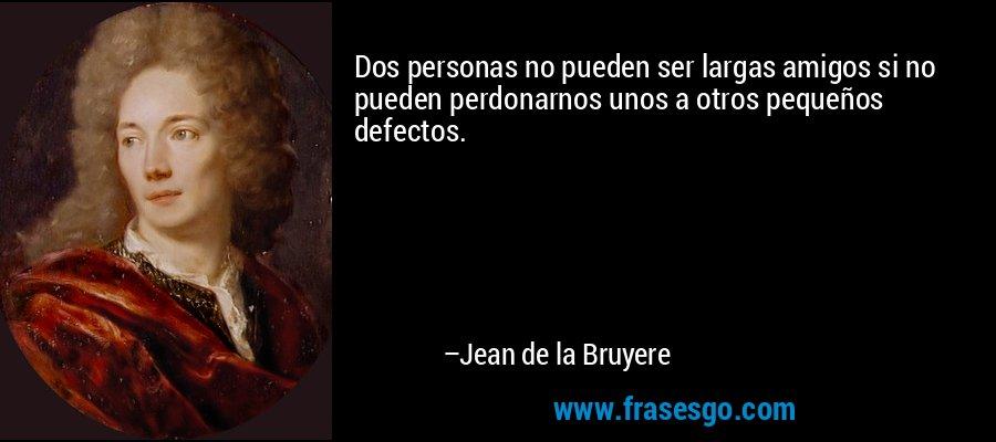 Dos personas no pueden ser largas amigos si no pueden perdonarnos unos a otros pequeños defectos. – Jean de la Bruyere
