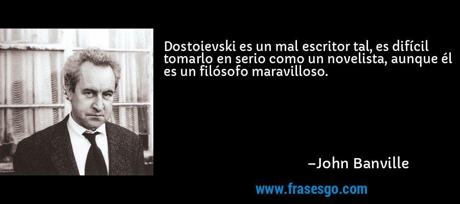 Dostoievski es un mal escritor tal, es difícil tomarlo en serio como un novelista, aunque él es un filósofo maravilloso. – John Banville
