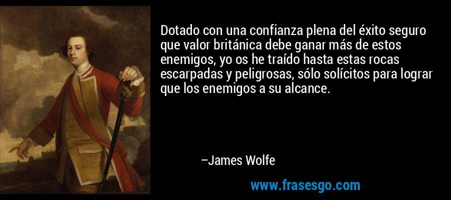 Dotado con una confianza plena del éxito seguro que valor británica debe ganar más de estos enemigos, yo os he traído hasta estas rocas escarpadas y peligrosas, sólo solícitos para lograr que los enemigos a su alcance. – James Wolfe