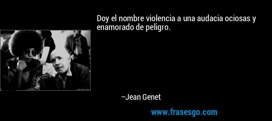Doy el nombre violencia a una audacia ociosas y enamorado de peligro. – Jean Genet