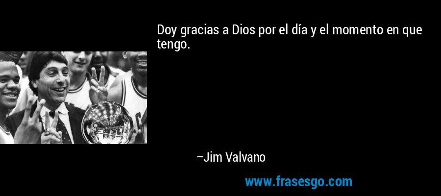 Doy gracias a Dios por el día y el momento en que tengo. – Jim Valvano