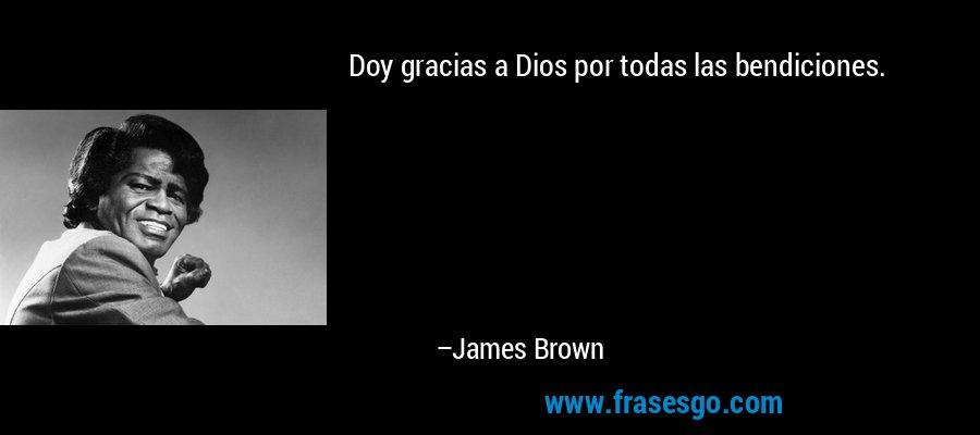 Doy gracias a Dios por todas las bendiciones. – James Brown