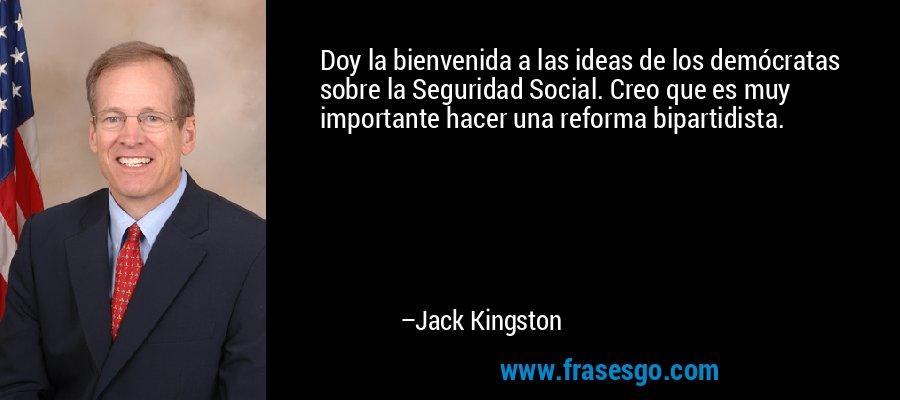 Doy la bienvenida a las ideas de los demócratas sobre la Seguridad Social. Creo que es muy importante hacer una reforma bipartidista. – Jack Kingston