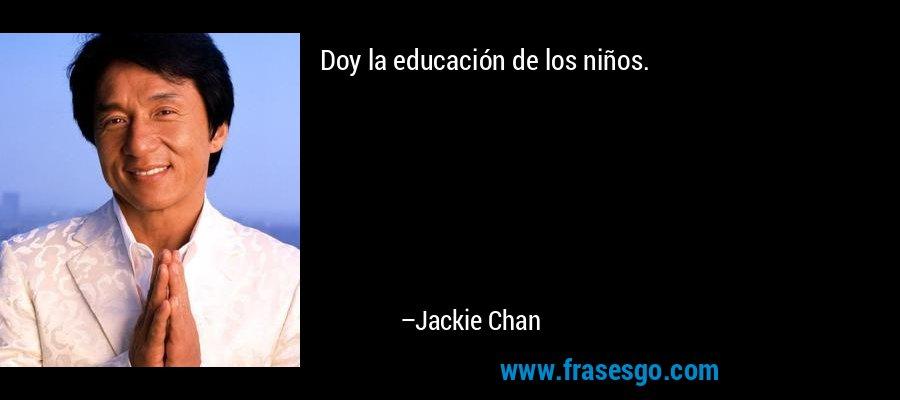 Doy la educación de los niños. – Jackie Chan