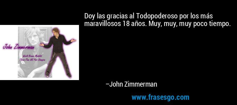 Doy las gracias al Todopoderoso por los más maravillosos 18 años. Muy, muy, muy poco tiempo. – John Zimmerman
