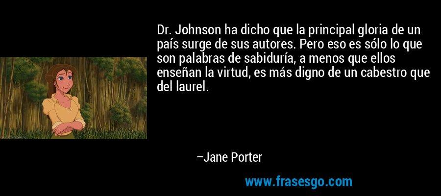 Dr. Johnson ha dicho que la principal gloria de un país surge de sus autores. Pero eso es sólo lo que son palabras de sabiduría, a menos que ellos enseñan la virtud, es más digno de un cabestro que del laurel. – Jane Porter