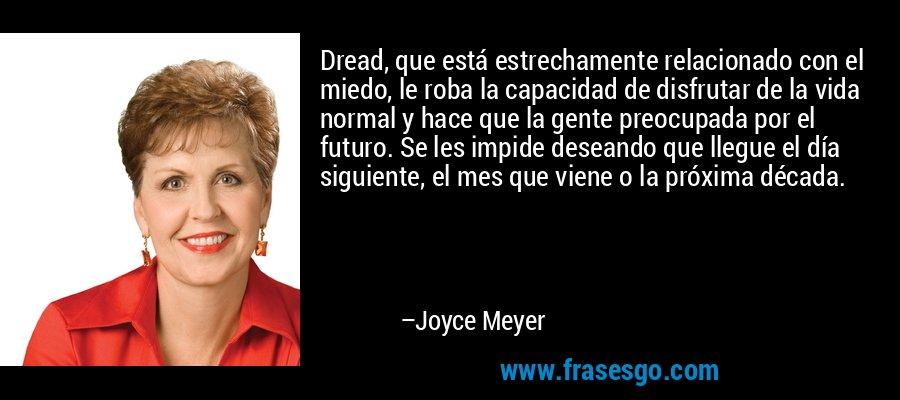 Dread, que está estrechamente relacionado con el miedo, le roba la capacidad de disfrutar de la vida normal y hace que la gente preocupada por el futuro. Se les impide deseando que llegue el día siguiente, el mes que viene o la próxima década. – Joyce Meyer
