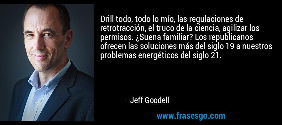 Drill todo, todo lo mío, las regulaciones de retrotracción, el truco de la ciencia, agilizar los permisos. ¿Suena familiar? Los republicanos ofrecen las soluciones más del siglo 19 a nuestros problemas energéticos del siglo 21. – Jeff Goodell