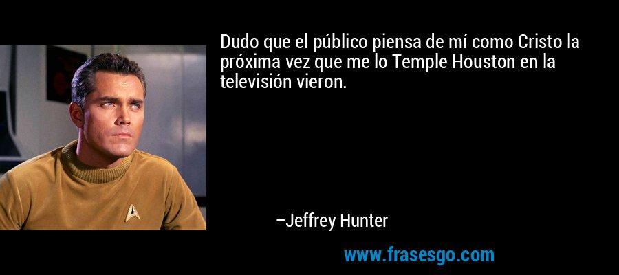 Dudo que el público piensa de mí como Cristo la próxima vez que me lo Temple Houston en la televisión vieron. – Jeffrey Hunter