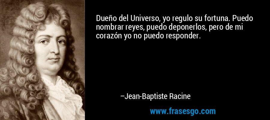 Dueño del Universo, yo regulo su fortuna. Puedo nombrar reyes, puedo deponerlos, pero de mi corazón yo no puedo responder. – Jean-Baptiste Racine