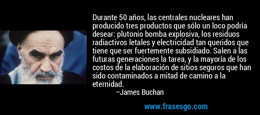 Durante 50 años, las centrales nucleares han producido tres productos que sólo un loco podría desear: plutonio bomba explosiva, los residuos radiactivos letales y electricidad tan queridos que tiene que ser fuertemente subsidiado. Salen a las futuras generaciones la tarea, y la mayoría de los costos de la elaboración de sitios seguros que han sido contaminados a mitad de camino a la eternidad. – James Buchan