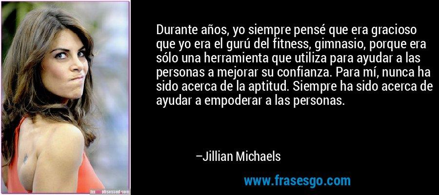 Durante años, yo siempre pensé que era gracioso que yo era el gurú del fitness, gimnasio, porque era sólo una herramienta que utiliza para ayudar a las personas a mejorar su confianza. Para mí, nunca ha sido acerca de la aptitud. Siempre ha sido acerca de ayudar a empoderar a las personas. – Jillian Michaels