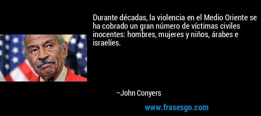 Durante décadas, la violencia en el Medio Oriente se ha cobrado un gran número de víctimas civiles inocentes: hombres, mujeres y niños, árabes e israelíes. – John Conyers