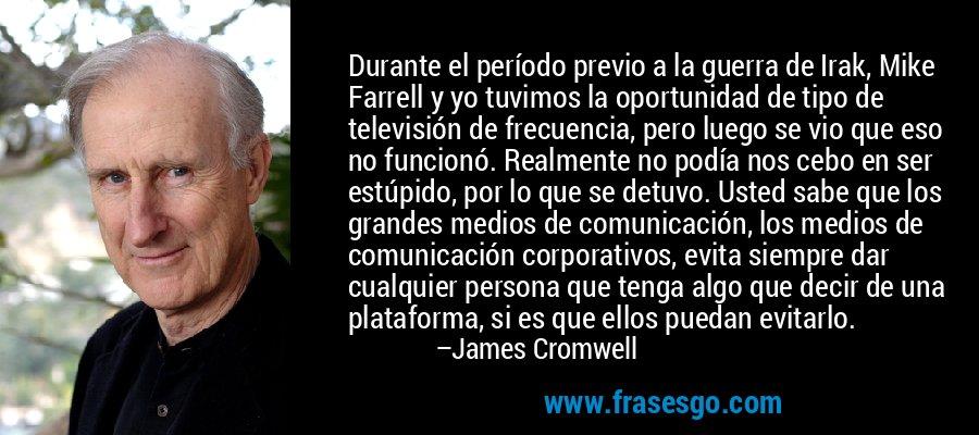 Durante el período previo a la guerra de Irak, Mike Farrell y yo tuvimos la oportunidad de tipo de televisión de frecuencia, pero luego se vio que eso no funcionó. Realmente no podía nos cebo en ser estúpido, por lo que se detuvo. Usted sabe que los grandes medios de comunicación, los medios de comunicación corporativos, evita siempre dar cualquier persona que tenga algo que decir de una plataforma, si es que ellos puedan evitarlo. – James Cromwell