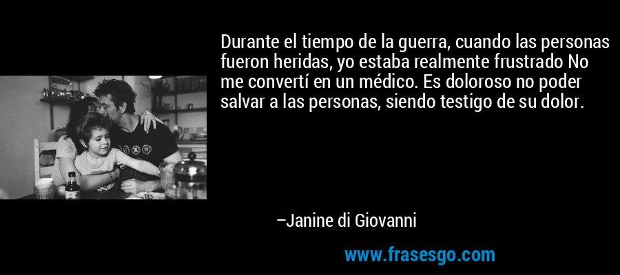 Durante el tiempo de la guerra, cuando las personas fueron heridas, yo estaba realmente frustrado No me convertí en un médico. Es doloroso no poder salvar a las personas, siendo testigo de su dolor. – Janine di Giovanni