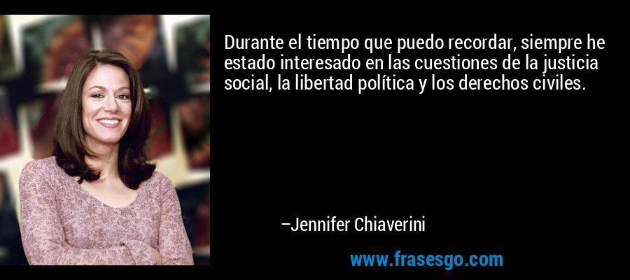 Durante el tiempo que puedo recordar, siempre he estado interesado en las cuestiones de la justicia social, la libertad política y los derechos civiles. – Jennifer Chiaverini