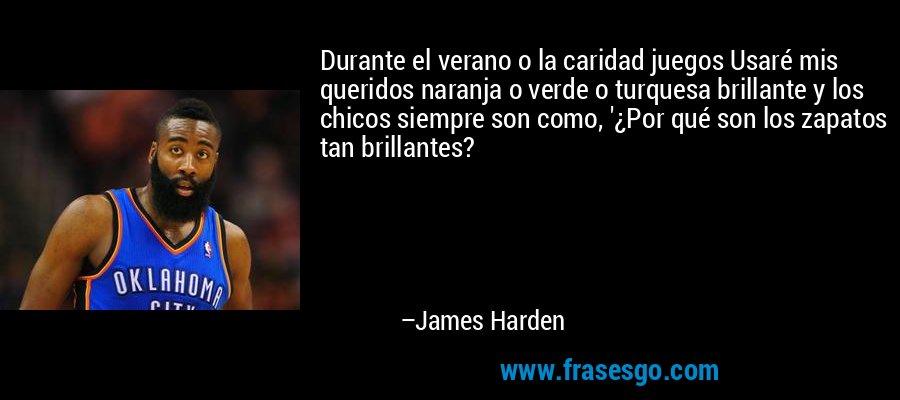 Durante el verano o la caridad juegos Usaré mis queridos naranja o verde o turquesa brillante y los chicos siempre son como, '¿Por qué son los zapatos tan brillantes? – James Harden