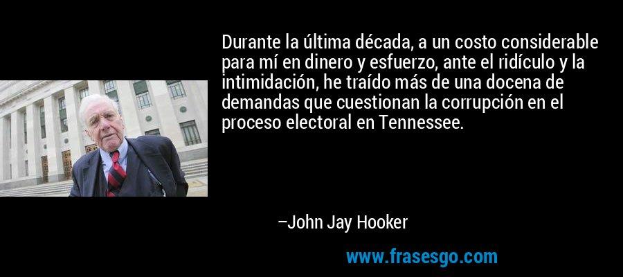 Durante la última década, a un costo considerable para mí en dinero y esfuerzo, ante el ridículo y la intimidación, he traído más de una docena de demandas que cuestionan la corrupción en el proceso electoral en Tennessee. – John Jay Hooker