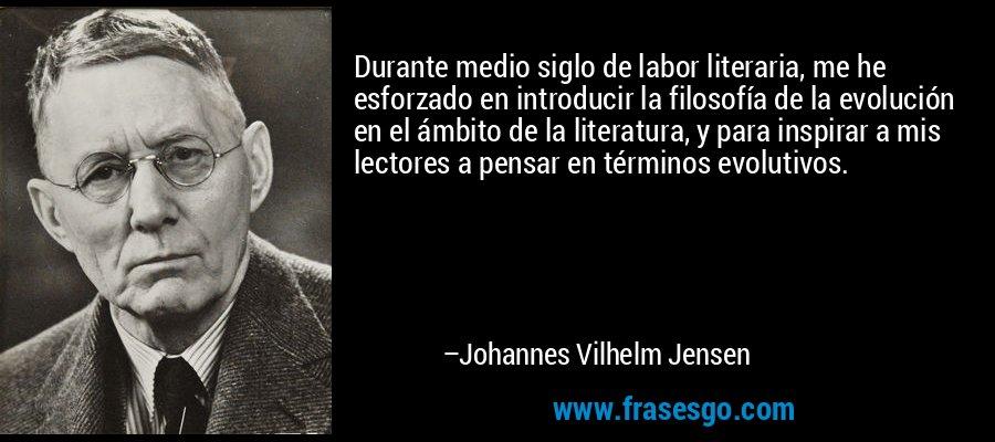 Durante medio siglo de labor literaria, me he esforzado en introducir la filosofía de la evolución en el ámbito de la literatura, y para inspirar a mis lectores a pensar en términos evolutivos. – Johannes Vilhelm Jensen