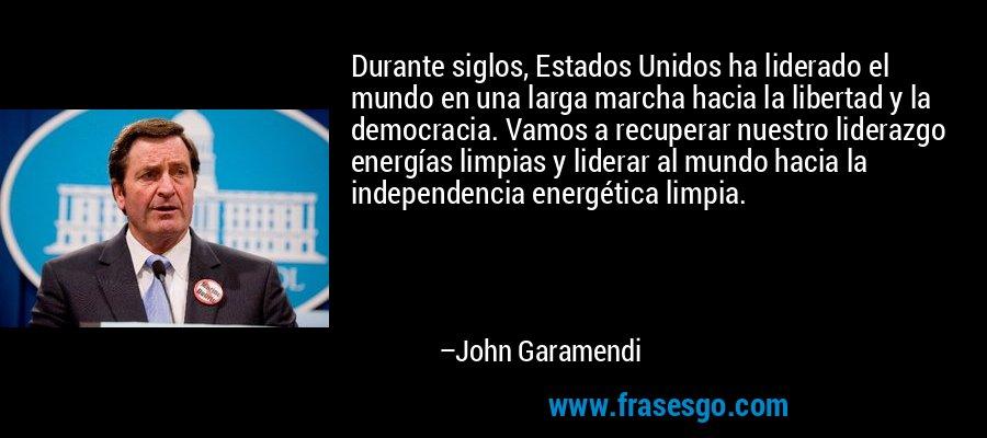 Durante siglos, Estados Unidos ha liderado el mundo en una larga marcha hacia la libertad y la democracia. Vamos a recuperar nuestro liderazgo energías limpias y liderar al mundo hacia la independencia energética limpia. – John Garamendi