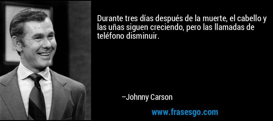 Durante tres días después de la muerte, el cabello y las uñas siguen creciendo, pero las llamadas de teléfono disminuir. – Johnny Carson